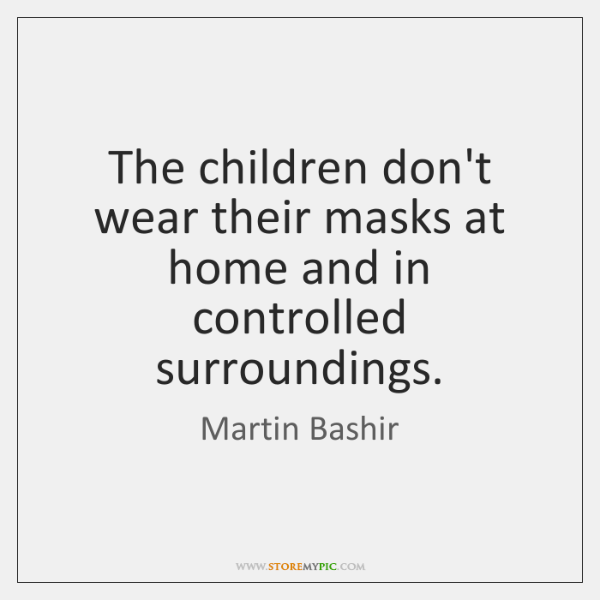 The children don't wear their masks at home and in controlled surroundings.