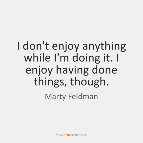 I don't enjoy anything while I'm doing it. I enjoy having done ...