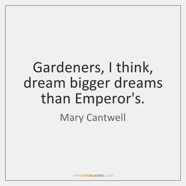 Gardeners, I think, dream bigger dreams than Emperor's.