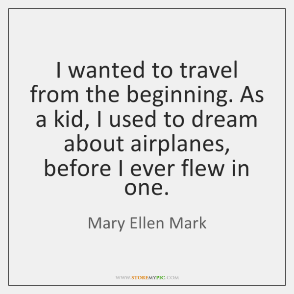 I wanted to travel from the beginning. As a kid, I used ...