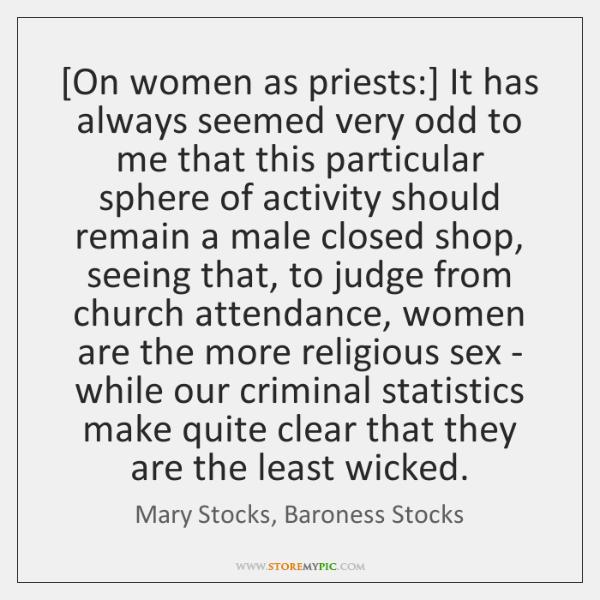 [On women as priests:] It has always seemed very odd to me ...