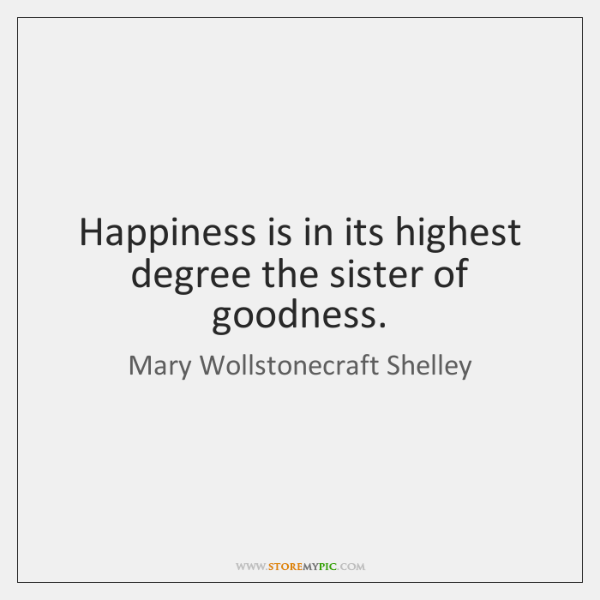 Happiness is in its highest degree the sister of goodness.
