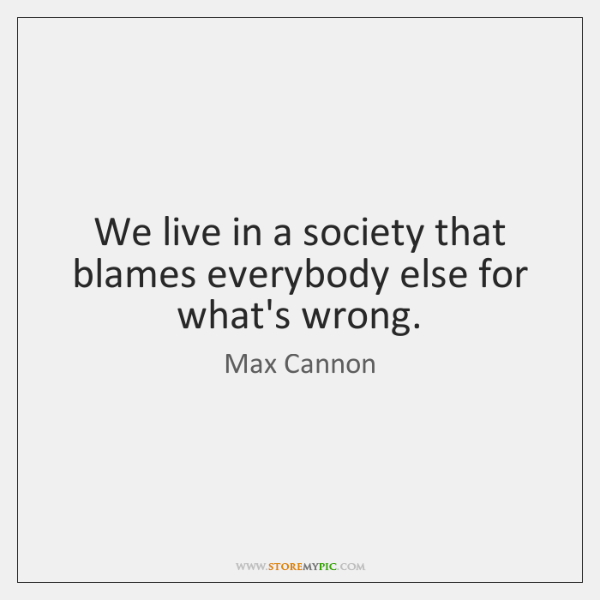 We live in a society that blames everybody else for what's wrong.