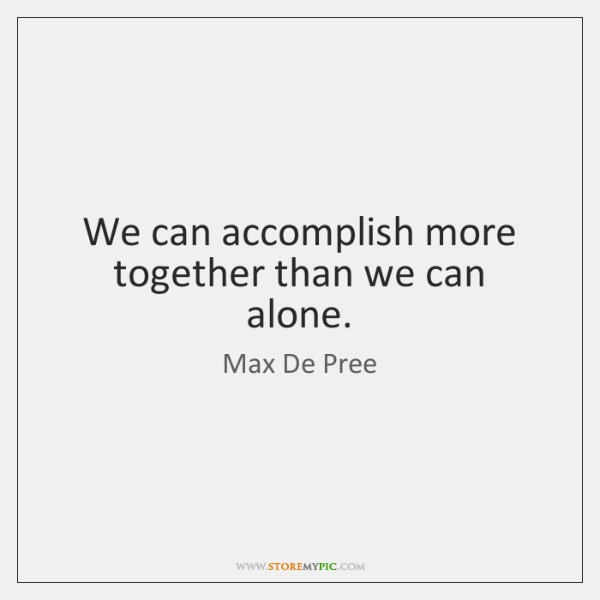We can accomplish more together than we can alone.