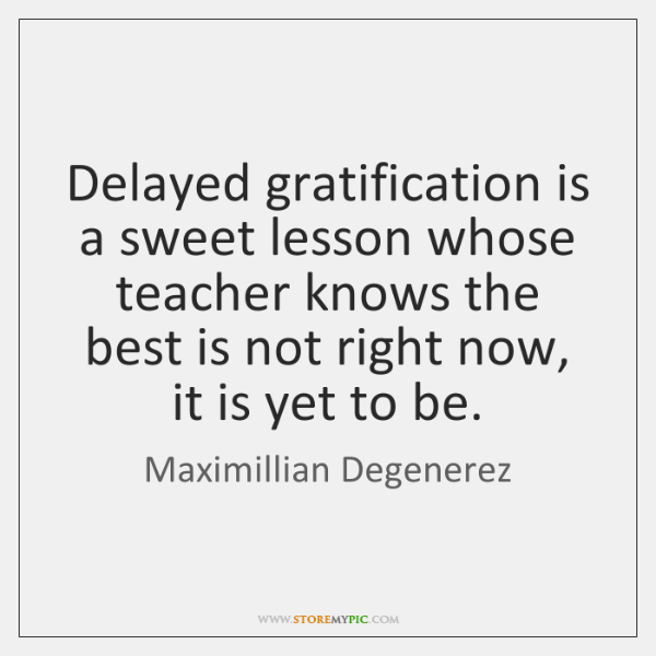 Delayed gratification is a sweet lesson whose teacher knows the best is ...