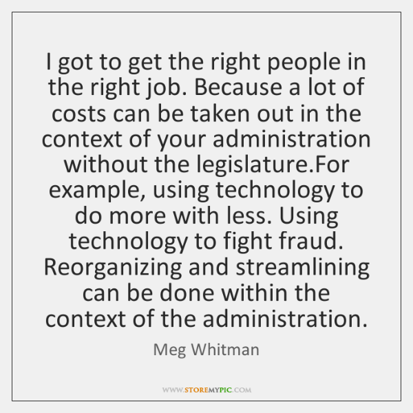 I got to get the right people in the right job. Because ...