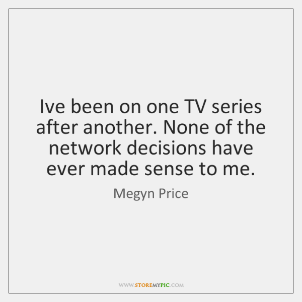 I've been on one TV series after another. None of the network ...