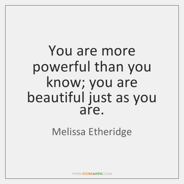 You are more powerful than you know; you are beautiful just as ...