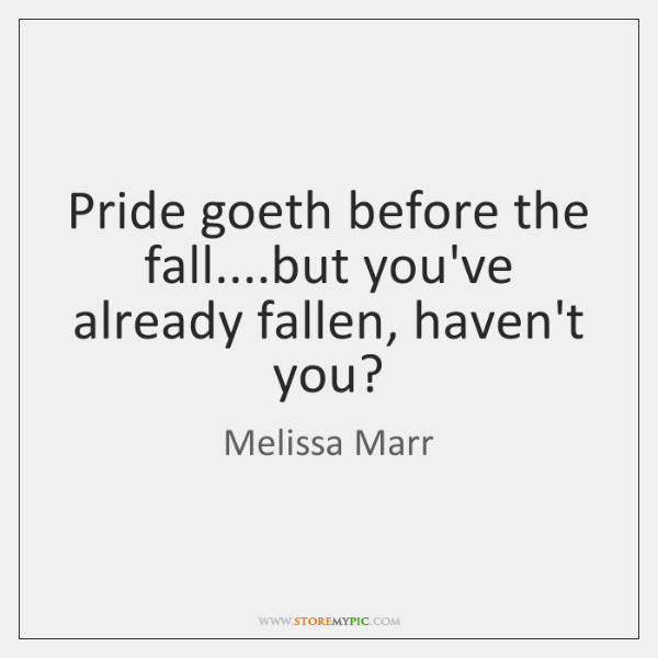 Pride goeth before the fall....but you've already fallen, haven't you?