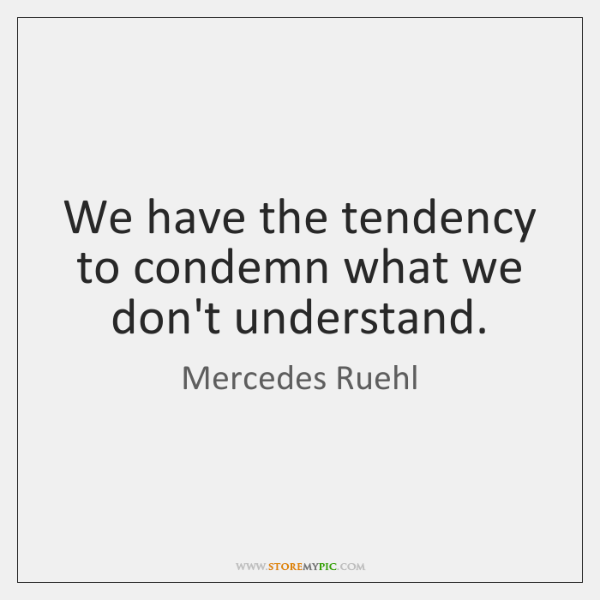 We have the tendency to condemn what we don't understand.
