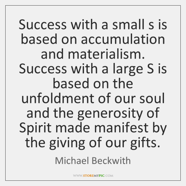 Success with a small s is based on accumulation and materialism. Success ...