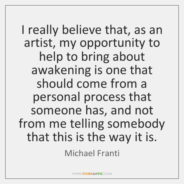 I really believe that, as an artist, my opportunity to help to ...
