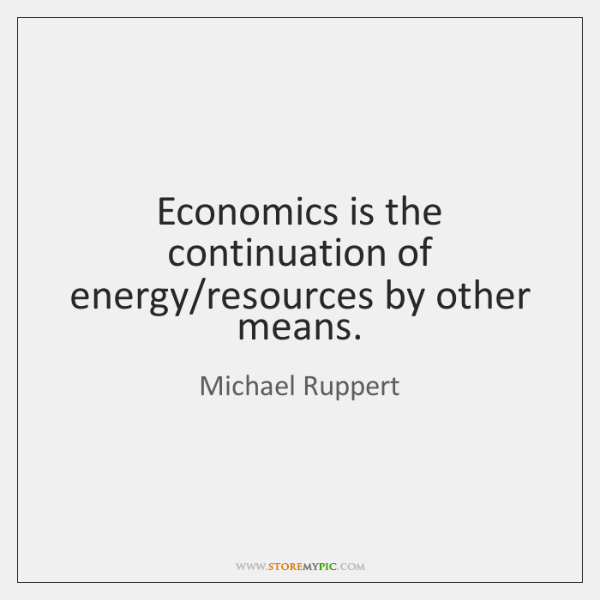 Economics is the continuation of energy/resources by other means.