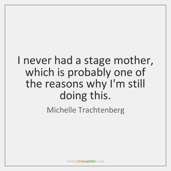 I never had a stage mother, which is probably one of the ...
