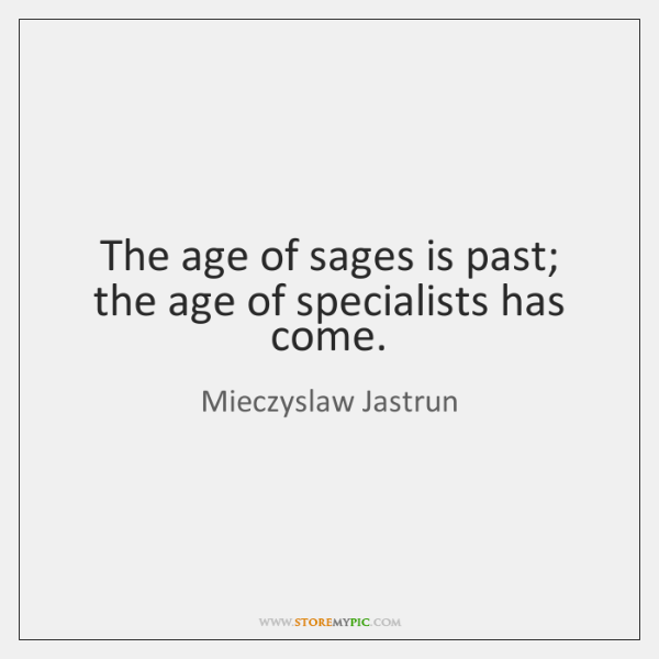 The age of sages is past; the age of specialists has come.