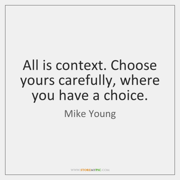 All is context. Choose yours carefully, where you have a choice.