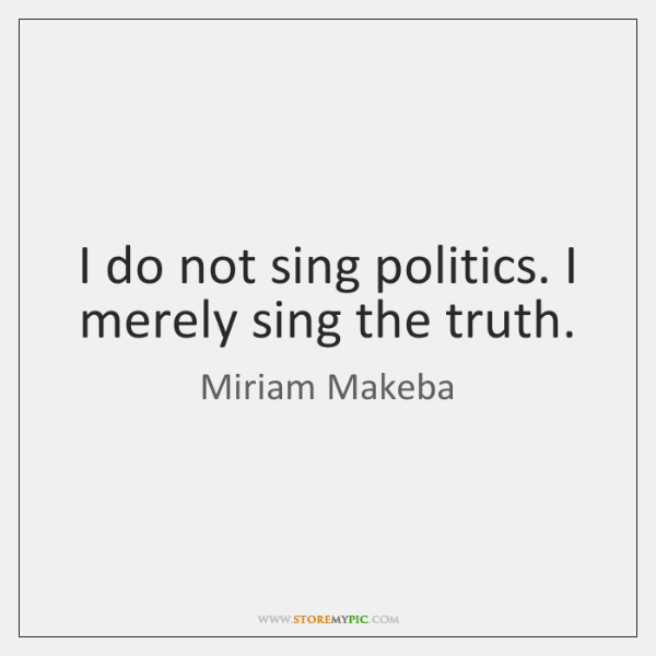 I do not sing politics. I merely sing the truth.