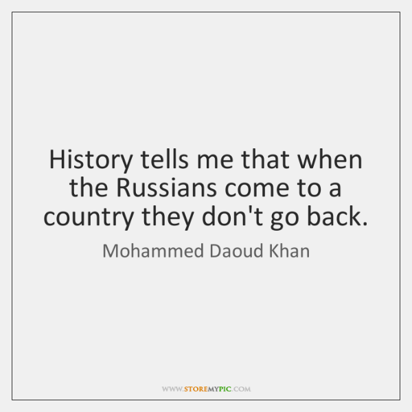 History tells me that when the Russians come to a country they ...