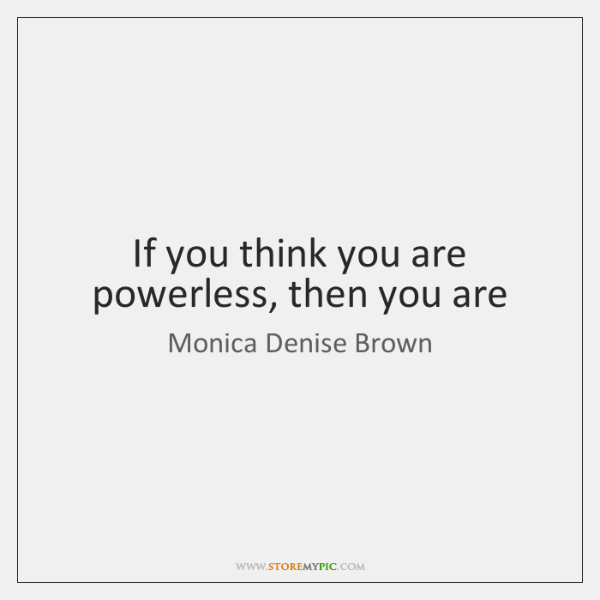 If you think you are powerless, then you are