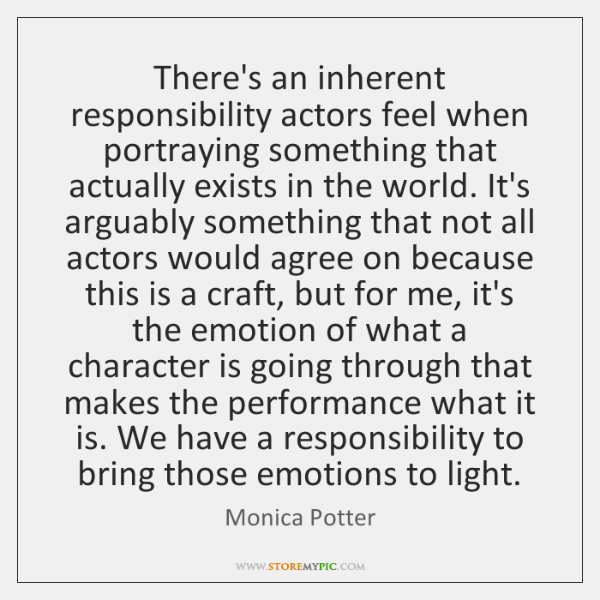 There's an inherent responsibility actors feel when portraying something that actually exists ...