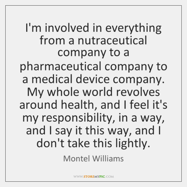 I'm involved in everything from a nutraceutical company to a pharmaceutical company ...