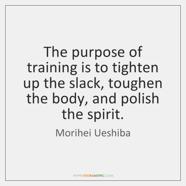 The purpose of training is to tighten up the slack, toughen the ...