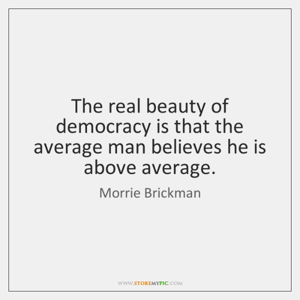 The real beauty of democracy is that the average man believes he ...