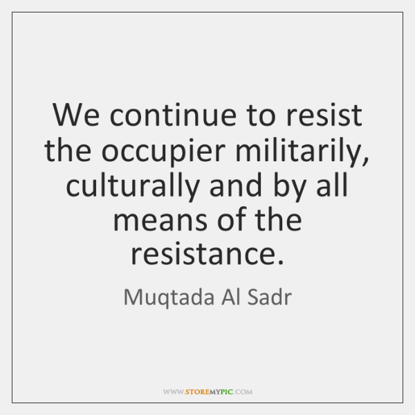We continue to resist the occupier militarily, culturally and by all means ...