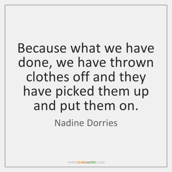 Because what we have done, we have thrown clothes off and they ...