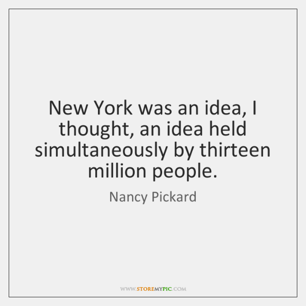 New York was an idea, I thought, an idea held simultaneously by ...