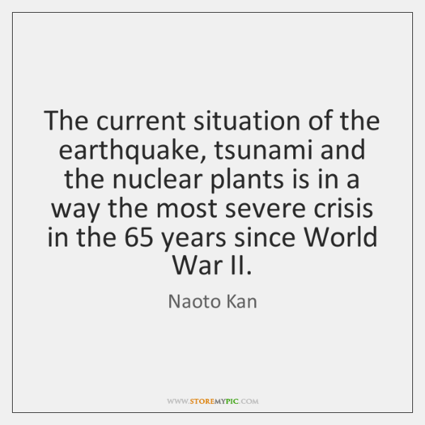 The current situation of the earthquake, tsunami and the nuclear plants is ...
