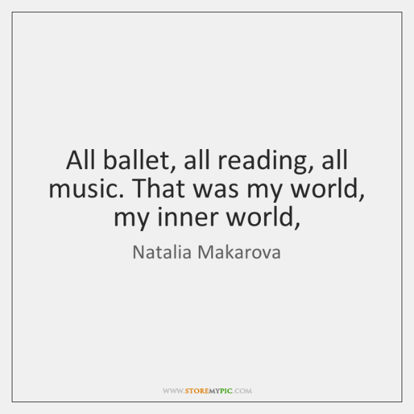 All ballet, all reading, all music. That was my world, my inner ...