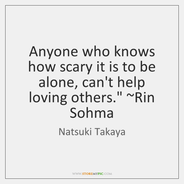 Anyone who knows how scary it is to be alone, can't help ...