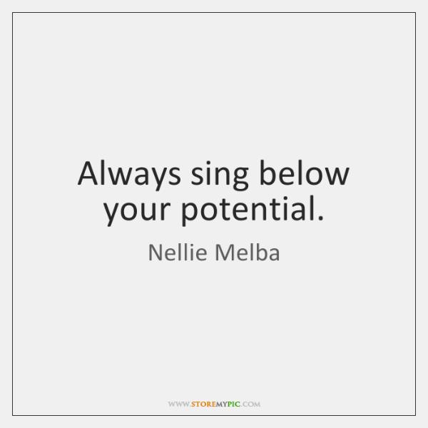 Always sing below your potential.