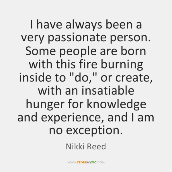 I have always been a very passionate person. Some people are born ...