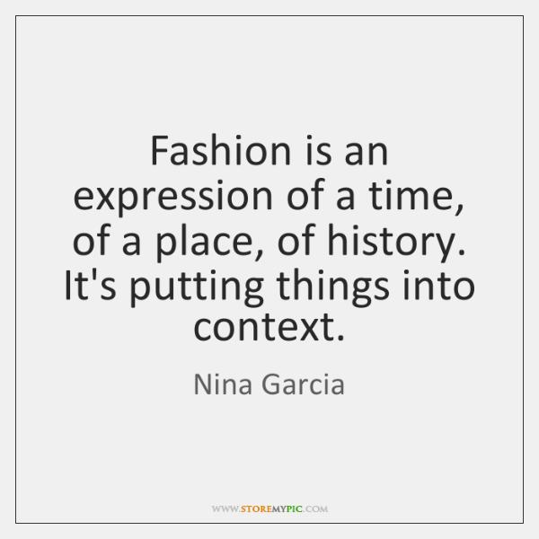 Fashion is an expression of a time, of a place, of history. ...