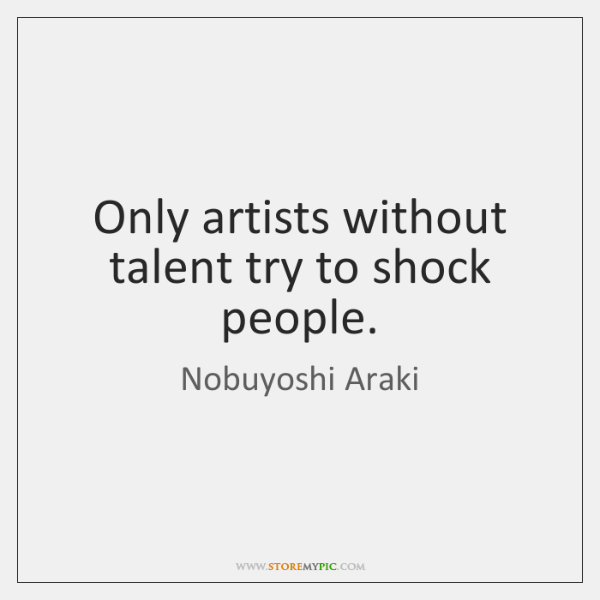 Only artists without talent try to shock people.