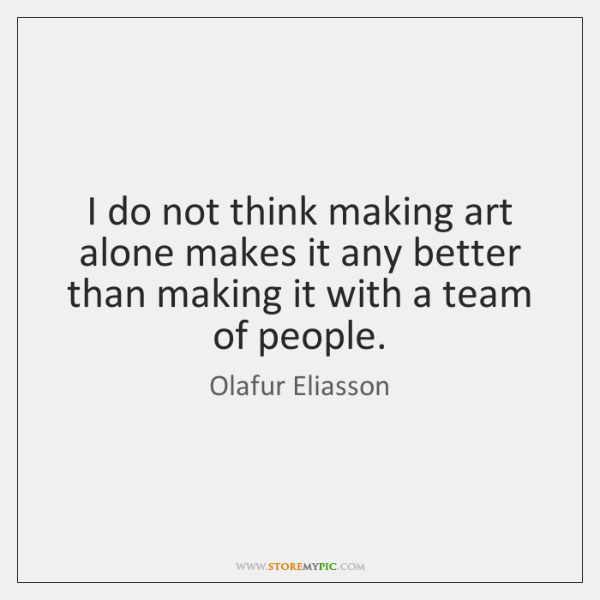 I do not think making art alone makes it any better than ...
