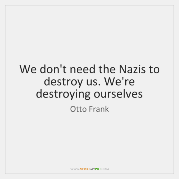 We don't need the Nazis to destroy us. We're destroying ourselves
