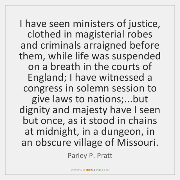 I have seen ministers of justice, clothed in magisterial robes and criminals ...