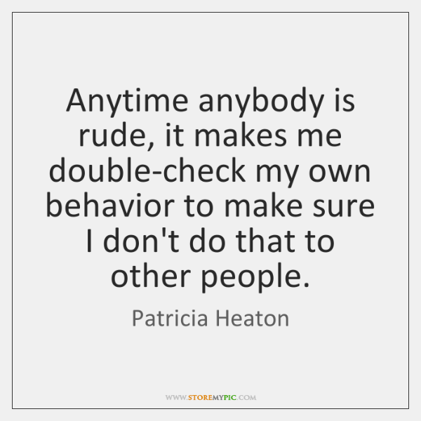 Anytime anybody is rude, it makes me double-check my own behavior to ...
