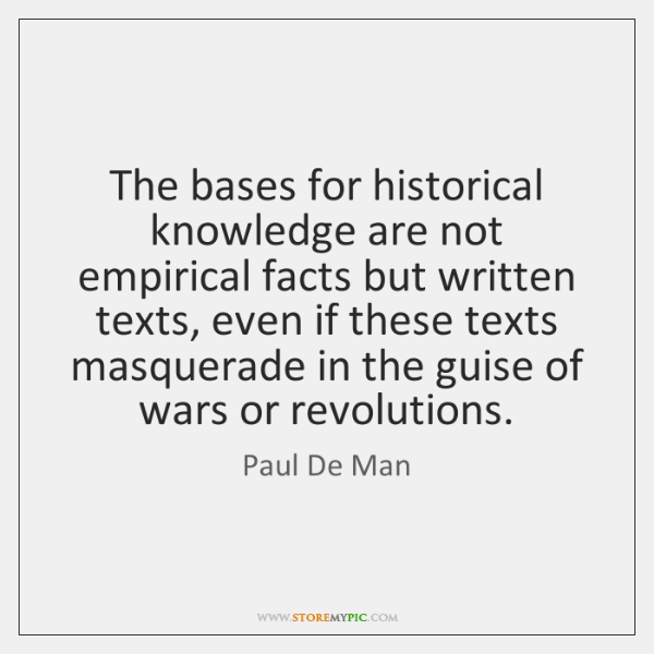 The bases for historical knowledge are not empirical facts but written texts, ...