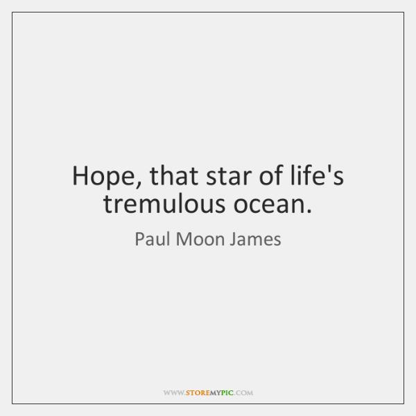 Hope, that star of life's tremulous ocean.