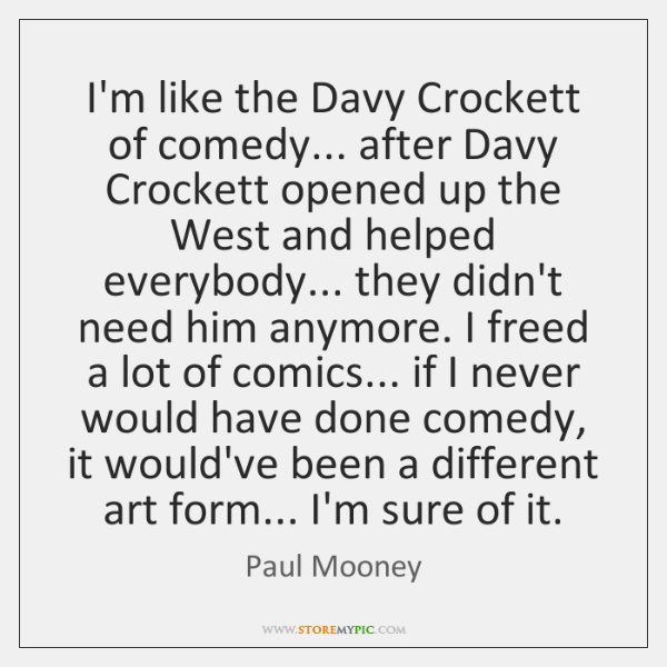 I'm like the Davy Crockett of comedy... after Davy Crockett opened up ...
