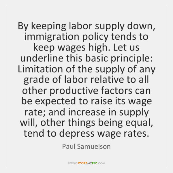 By keeping labor supply down, immigration policy tends to keep wages high. ...