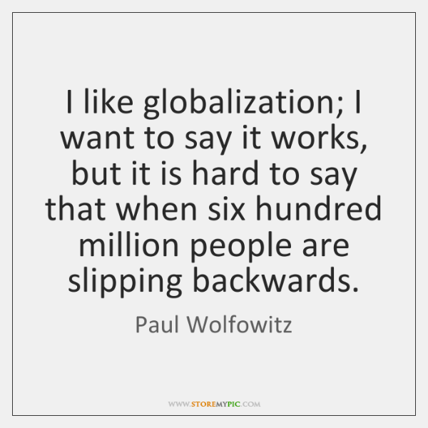 I like globalization; I want to say it works, but it is ...