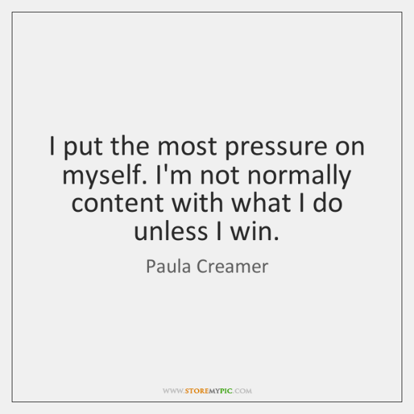I put the most pressure on myself. I'm not normally content with ...