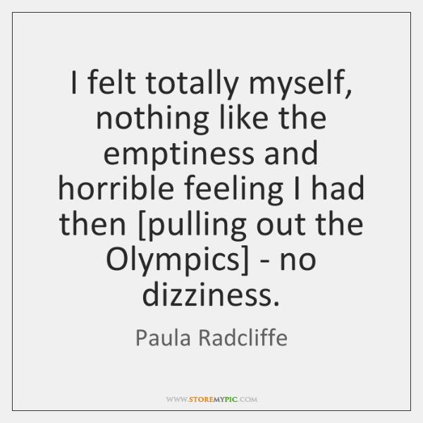 I felt totally myself, nothing like the emptiness and horrible feeling I ...