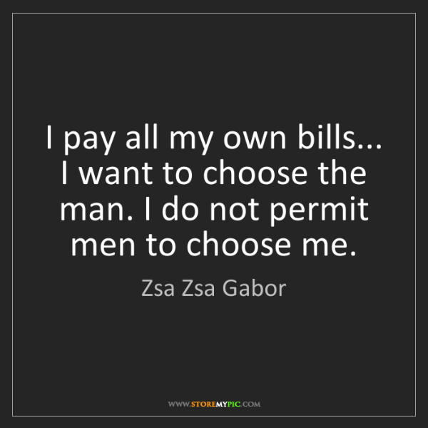 Zsa Zsa Gabor I Pay All My Own Bills I Want To Choose The Man I