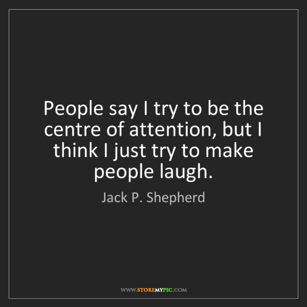 Jack P. Shepherd: People say I try to be the centre of attention, but I...